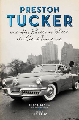 Preston Tucker and His Battle to Build the Car of Tomorrow by Steve Lehto