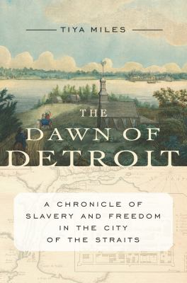 The dawn of Detroit : a chronicle of slavery and freedom in the city of the straits by Tiya Miles