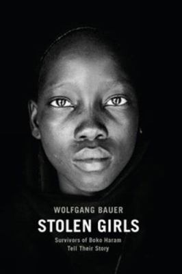 Stolen Girls : Survivors of Boko Haram tell their story by Wolfgang Bauer