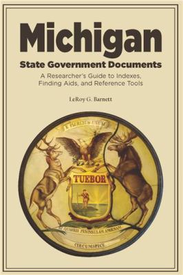 Michigan State Government Documents: A Researcher's Guide to Indexes, Finding Aids, and Reference Tools by LeRoy Barnett
