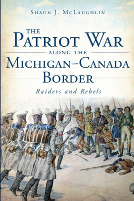 The Patriot War Along the Michigan-Canada Border: Raiders and Rebels by Shaun McLaughlin