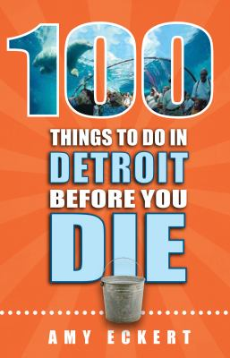 100 Things to do in Detroit Before You Die by Amy Eckert
