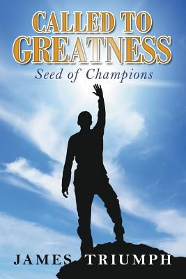Called to Greatness: Seed of Champions by James Triumph