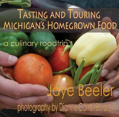 Tasting & touring Michigan's homegrown food : a culinary roadtrip by Jaye Beeler