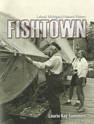 Fishtown: Leland, Michigan's Historic Fishery  by Laurie  Sommers