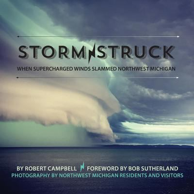 Storm Struck: When Supercharged Winds Slammed Northwest Michigan by Bob Campbell