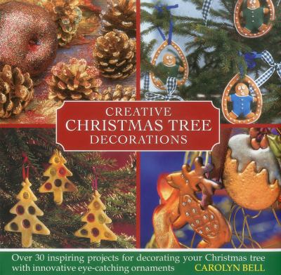 Creative Christmas tree decorations: over 30 inspiring projects for decorating your Christmas tree with innovative eye-catching ornamentsCarolyn Bell