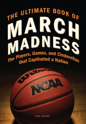 The Ultimate Book of March Madness: The Player, Games, and Cinderellas That Captivated A NationTom Hager.
