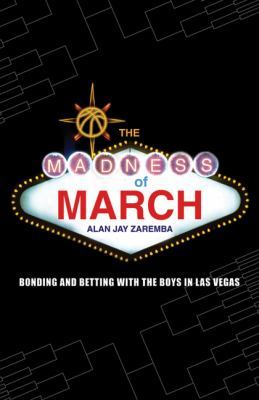 The madness of March : bonding and betting with the boys in Las VegasAlan Jay Zaremba
