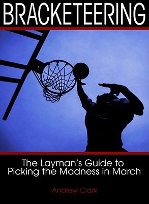 Bracketeering: The Layman's Guide To Picking The Madness In MarchAndrew Clark