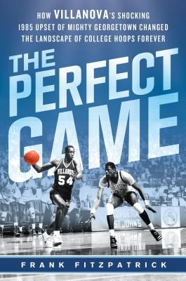 The Perfect Game: How Villanova's Shocking 1985 Upset Of Mighty Georgetown Changed The Landscape Of College Hoops ForeverFrank Fitzpatrick