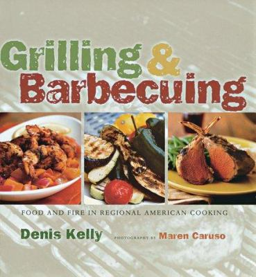 Grilling & Barbecuing: Food and Fire in Regional American Cooking by Denis Kelly