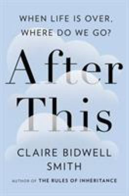 After This: When Life is Over, Where Do We Go?by Claire Bidwell Smith