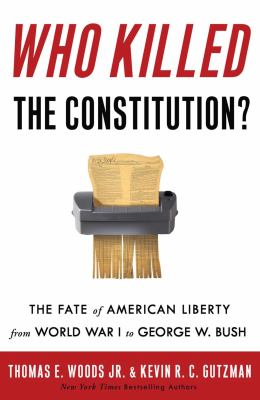 Who killed the Constitution? : the fate of American liberty from World War I to George W. Bush