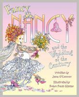 Cover image for Fancy Nancy and the wedding of the century / written by Jane O'Connor ; illustrated by Robin Preiss Glasser.