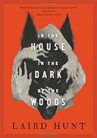 Cover image for In the house in the dark of the woods / Laird Hunt.