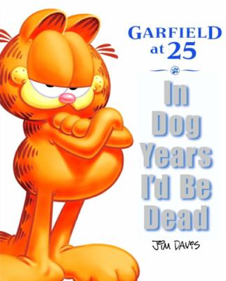 Cover image for In dog years I'd be dead : Garfield at 25 / Jim Davis ; edited by Mark Acey and Scott Nickel ; [foreword by Dave Barry].