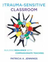 Cover image for The trauma-sensitive classroom : building resilience with compassionate teaching / Patricia A. Jennings.