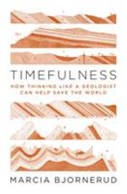 Cover image for Timefulness : how thinking like a geologist can help save the world / Marcia Bjornerud.