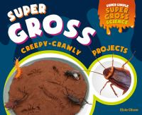 Cover image for Super gross creepy-crawly projects / Elsi Olson, consulting editor, Diane Craig, M.A./Reading Specialist.
