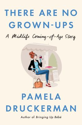 Cover image for There are no grown-ups : a midlife coming-of-age story / Pamela Druckerman.