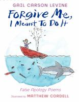 Cover image for Forgive me, I meant to do it  : false apology poems  / by Gail Carson Levine ; illustrated by Matthew Cordell.