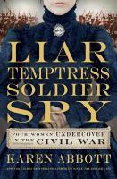 Cover image for Liar, temptress, soldier, spy : four women undercover in the Civil War / Karen Abbott.