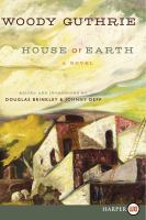 Cover image for House of earth [large print] : a novel / Woody Guthrie ; edited and introduced by Douglas Brinkley and Johnny Depp.