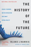 Cover image for The history of the future : Oculus, Facebook, and the revolution that swept virtual reality / Blake J. Harris ; with a foreword by Ernest Cline.