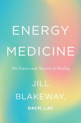 Cover image for Energy medicine : the science and mystery of healing / Jill Blakeway.