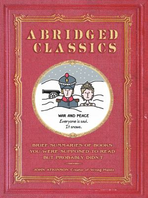 Cover image for Abridged classics : brief summaries of books you were supposed to read but probably didn't / John Atkinson, creator of Wrong hands.
