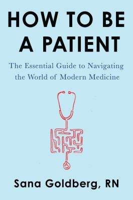 Cover image for How to be a patient : the essential guide to navigating the world of modern medicine / Sana Goldberg, RN.