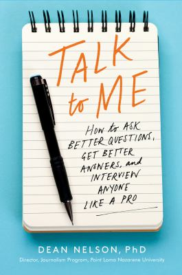 Cover image for Talk to me : how to ask better questions, get better answers, and interview anyone like a pro / Dean Nelson.