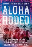 Cover image for Aloha rodeo : three Hawaiian cowboys, the world's greatest rodeo, and a hidden history of the American West / David Wolman and Julian Smith.