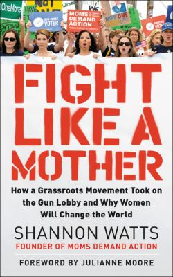 Cover image for Fight like a mother : how a grassroots movement took on the gun lobby and why women will change the world / Shannon Watts ; with Kate Hanley ; [foreword by Julianne Moore].