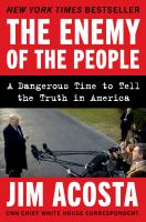 Cover image for The enemy of the people : a dangerous time to tell the truth in America / Jim Acosta.