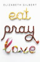 Cover image for Eat, pray, love : one woman's search for everything across Italy, India and Indonesia / Elizabeth Gilbert.