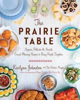 Cover image for The prairie table : suppers, potlucks & socials : crowd-pleasing family recipes to bring people together / Karlynn Johnston.