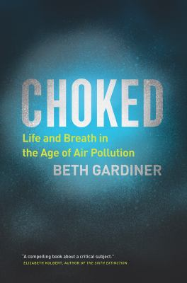 Cover image for Choked : life and breath in the age of air pollution / Beth Gardiner.