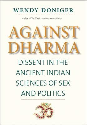 Cover image for Against dharma : dissent in the ancient Indian sciences of sex and politics / Wendy Doniger.