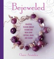 Cover image for Bejeweled : beautiful fashion jewelry to make and wear using crystals, beads, and charms / Claire Aristides ; photography by Sian Irvine.