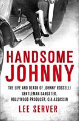 Cover image for Handsome Johnny : the life and death of Johnny Rosselli : gentleman gangster, Hollywood producer, CIA assassin / Lee Server.
