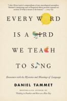 Cover image for Every word is a bird we teach to sing : encounters with the mysteries and meanings of language / Daniel Tammet.