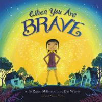 Cover image for When you are brave / by Pat Zietlow Miller ; illustrated by Eliza Wheeler.
