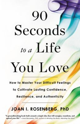 Cover image for 90 seconds to a life you love : how to master your difficult feelings to cultivate lasting confidence, resilience, and authenticity / Joan I. Rosenberg, PhD.