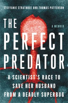 Cover image for The perfect predator : a scientist's race to save her husband from a deadly superbug / Steffanie Strathdee, PHD, Thomas Patterson, PHD with Teresa Barker.