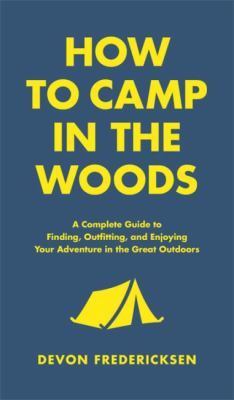 Cover image for How to camp in the woods : a complete guide to finding, outfitting, and enjoying your adventure in the great outdoors / Devon Fredericksen.
