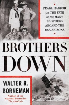 Cover image for Brothers down : Pearl Harbor and the fate of the many brothers aboard the USS Arizona / Walter R. Borneman.