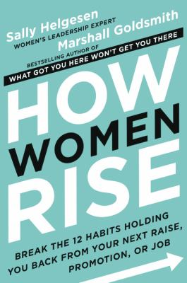 Cover image for How women rise : break the 12 habits holding you back from your next raise, promotion, or job / Sally Helgesen and Marshall Goldsmith.