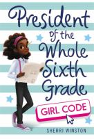 Cover image for President of the whole sixth grade : girl code / Sherri Winston.